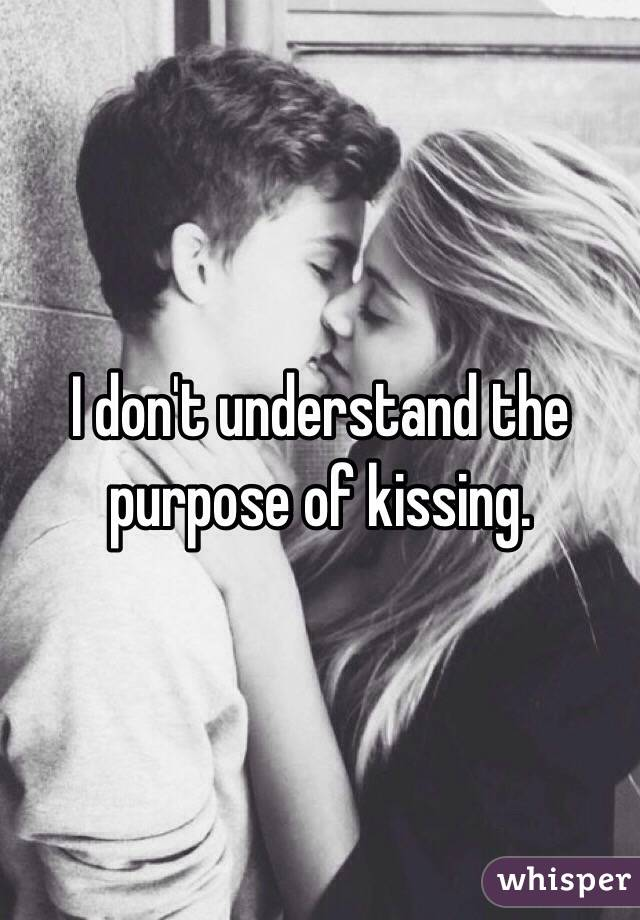 I don't understand the purpose of kissing.