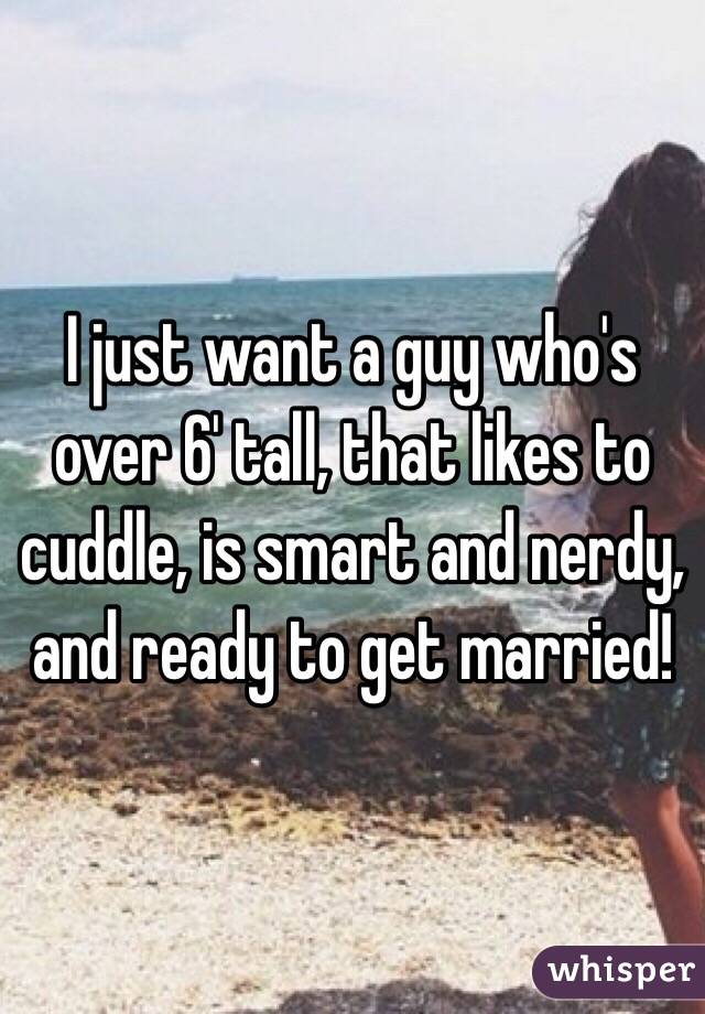 I just want a guy who's over 6' tall, that likes to cuddle, is smart and nerdy, and ready to get married!