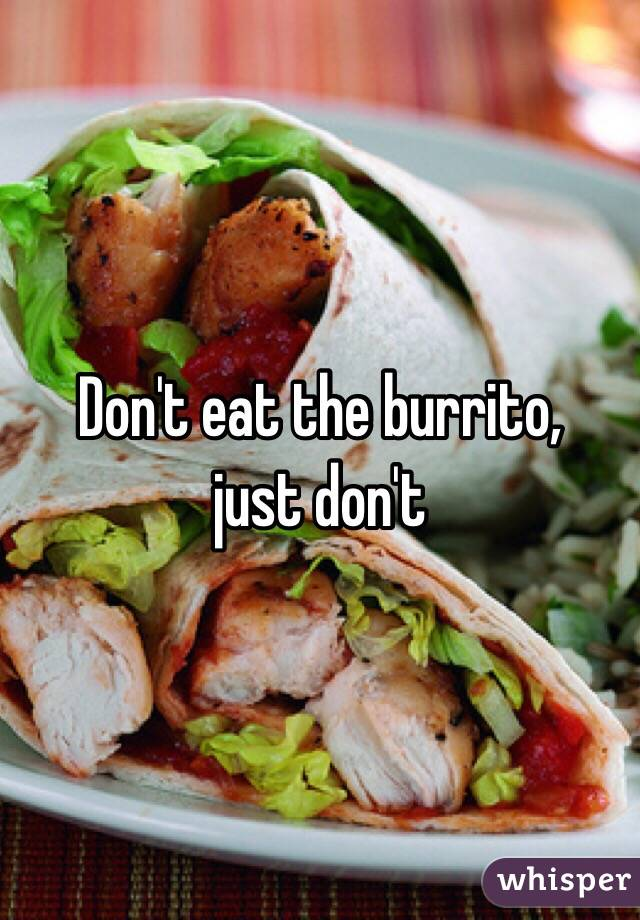 Don't eat the burrito, just don't