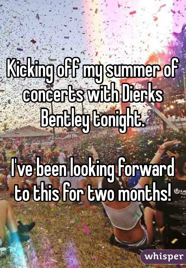 Kicking off my summer of concerts with Dierks Bentley tonight.  I've been looking forward to this for two months!