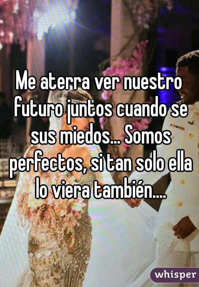 Me aterra ver nuestro futuro juntos cuando se sus miedos... Somos perfectos, si tan solo ella lo viera también....