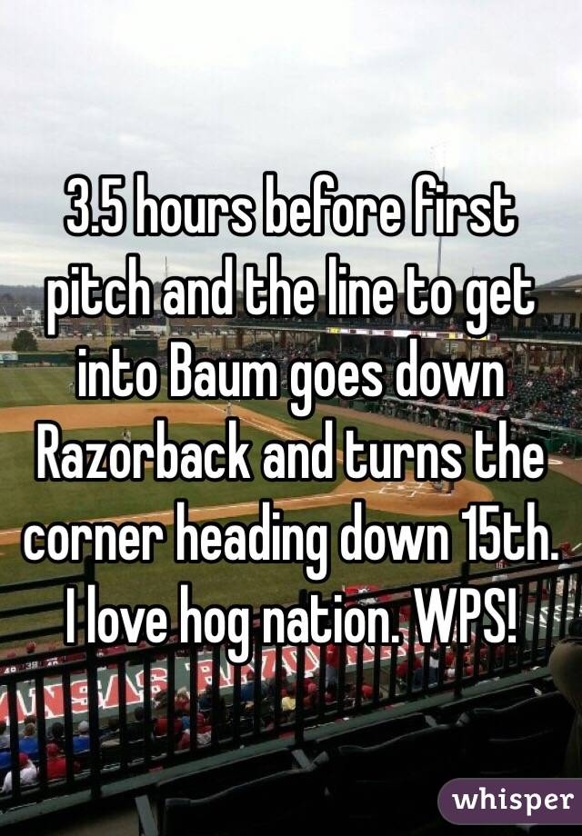 3.5 hours before first pitch and the line to get into Baum goes down Razorback and turns the corner heading down 15th. I love hog nation. WPS!