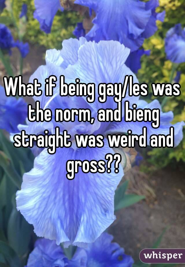 What if being gay/les was the norm, and bieng straight was weird and gross??