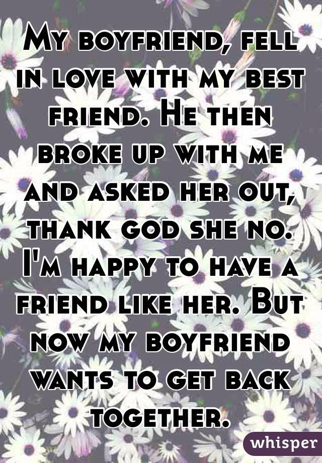 My boyfriend, fell in love with my best friend. He then broke up with me and asked her out, thank god she no. I'm happy to have a friend like her. But now my boyfriend wants to get back together.