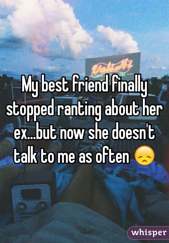 My best friend finally stopped ranting about her ex...but now she doesn't talk to me as often 😞