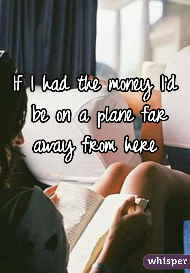 If I had the money I'd be on a plane far away from here