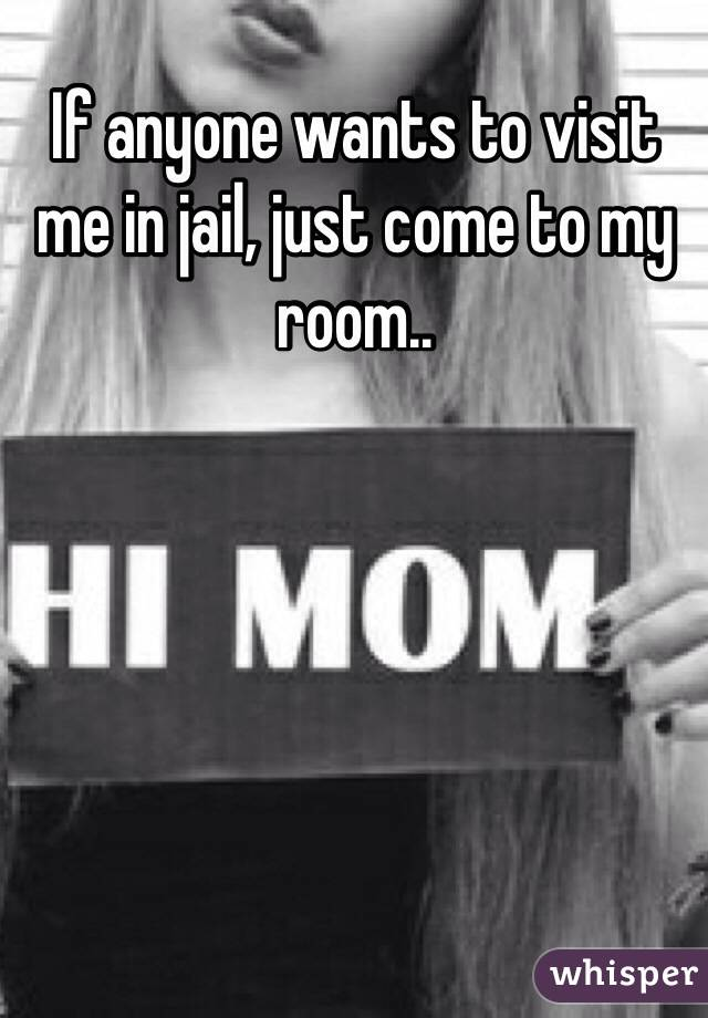 If anyone wants to visit me in jail, just come to my room..