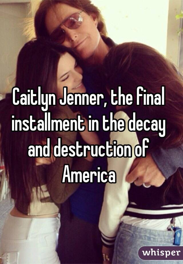 Caitlyn Jenner, the final installment in the decay and destruction of America