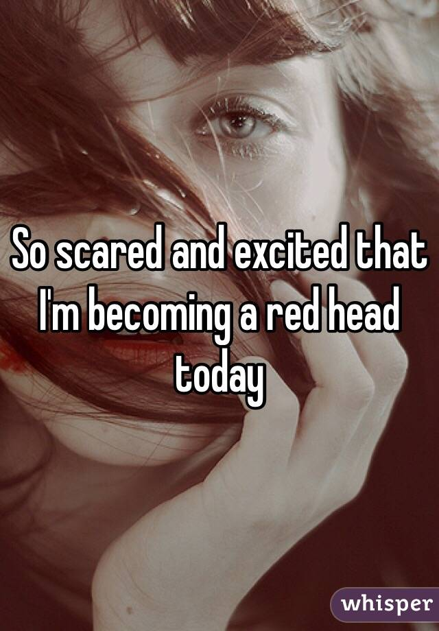 So scared and excited that I'm becoming a red head today