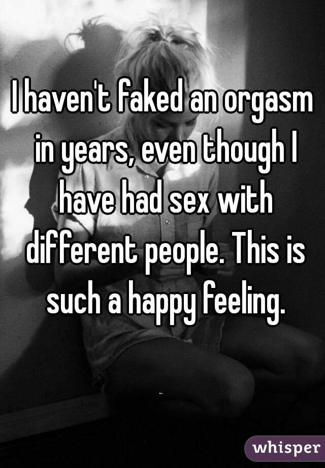 I haven't faked an orgasm in years, even though I have had sex with different people. This is such a happy feeling.