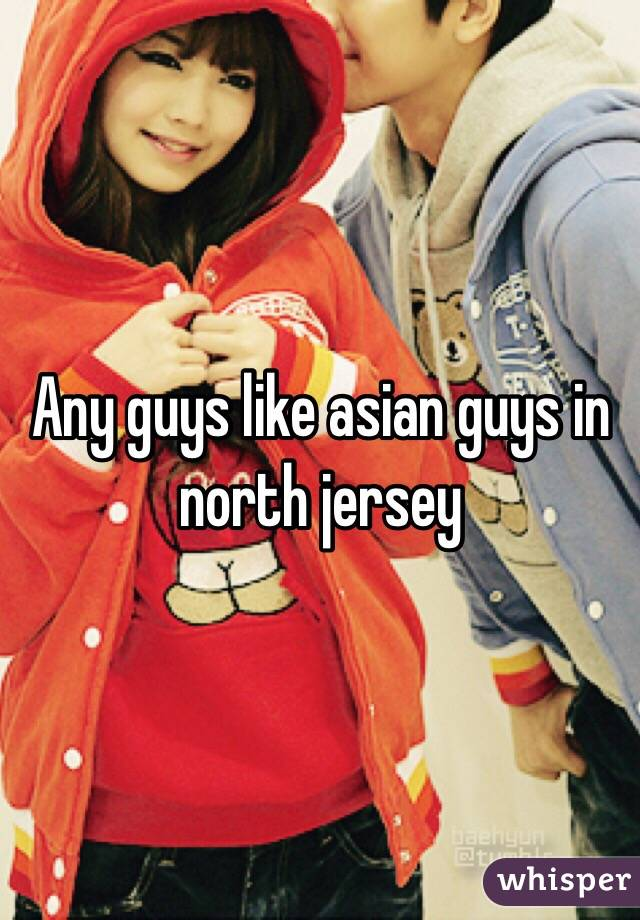 Any guys like asian guys in north jersey