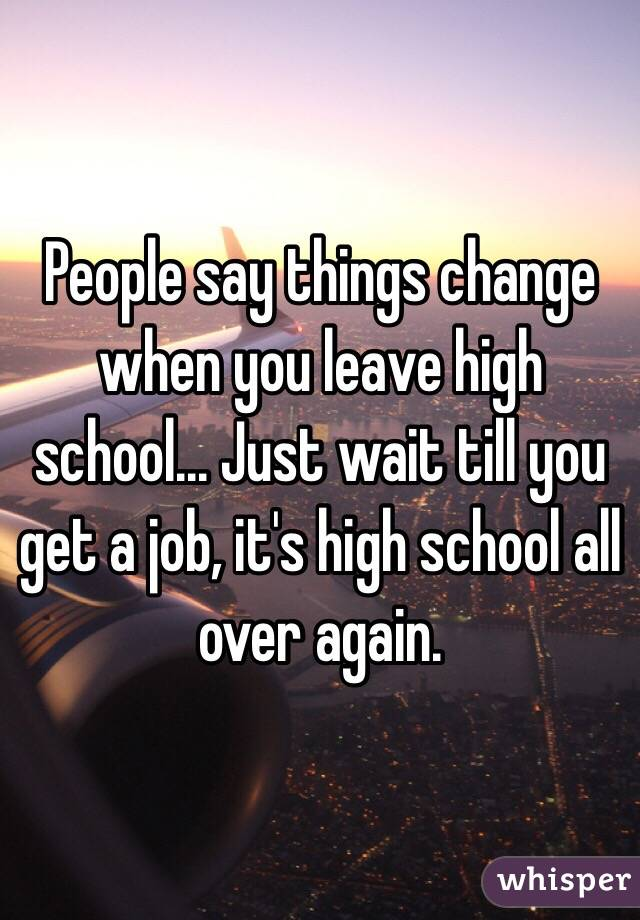 People say things change when you leave high school... Just wait till you get a job, it's high school all over again.