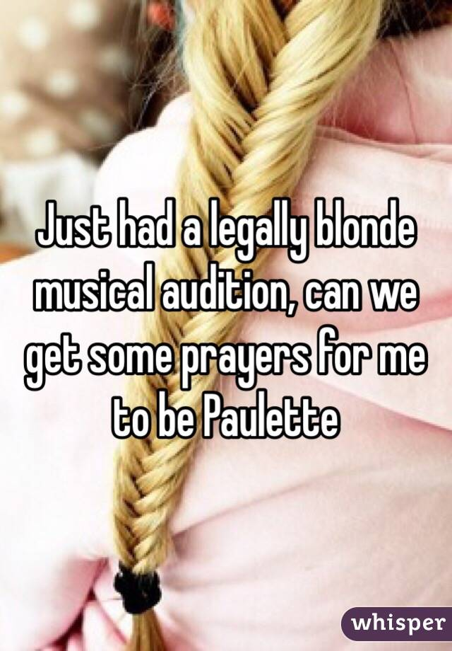 Just had a legally blonde musical audition, can we get some prayers for me to be Paulette