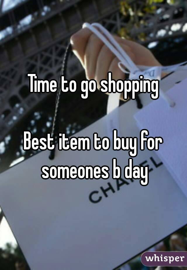 Time to go shopping  Best item to buy for someones b day