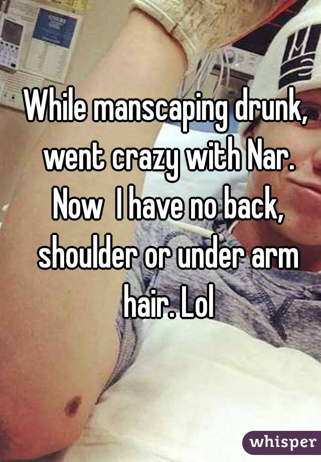 While manscaping drunk, went crazy with Nar. Now  I have no back, shoulder or under arm hair. Lol