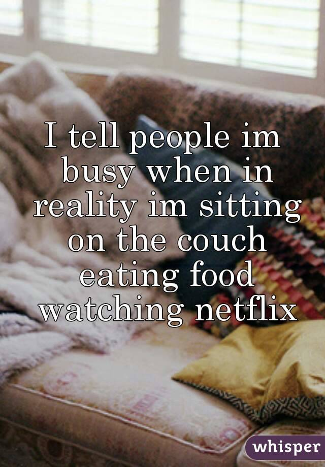 I tell people im busy when in reality im sitting on the couch eating food watching netflix
