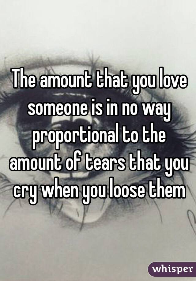 The amount that you love someone is in no way proportional to the amount of tears that you cry when you loose them