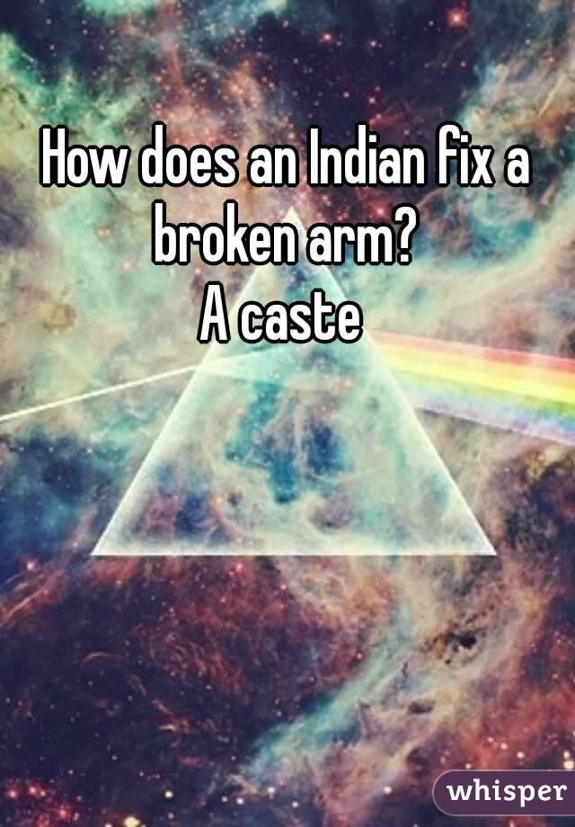 How does an Indian fix a broken arm?  A caste