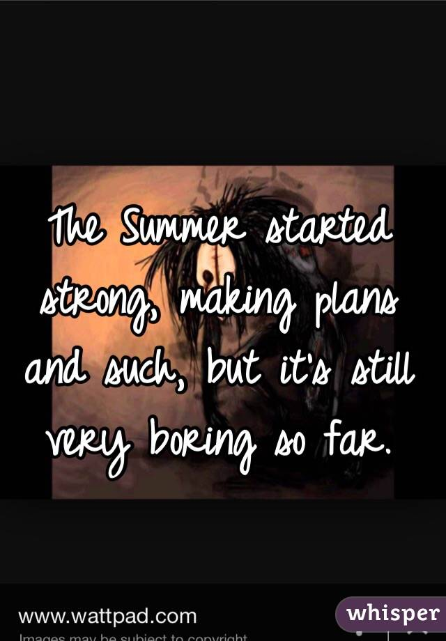 The Summer started strong, making plans and such, but it's still very boring so far.