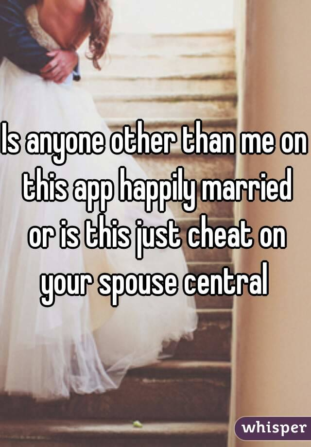 Is anyone other than me on this app happily married or is this just cheat on your spouse central