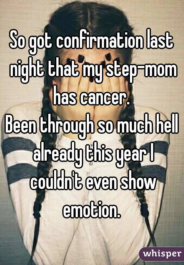 So got confirmation last night that my step-mom has cancer.  Been through so much hell already this year I couldn't even show emotion.