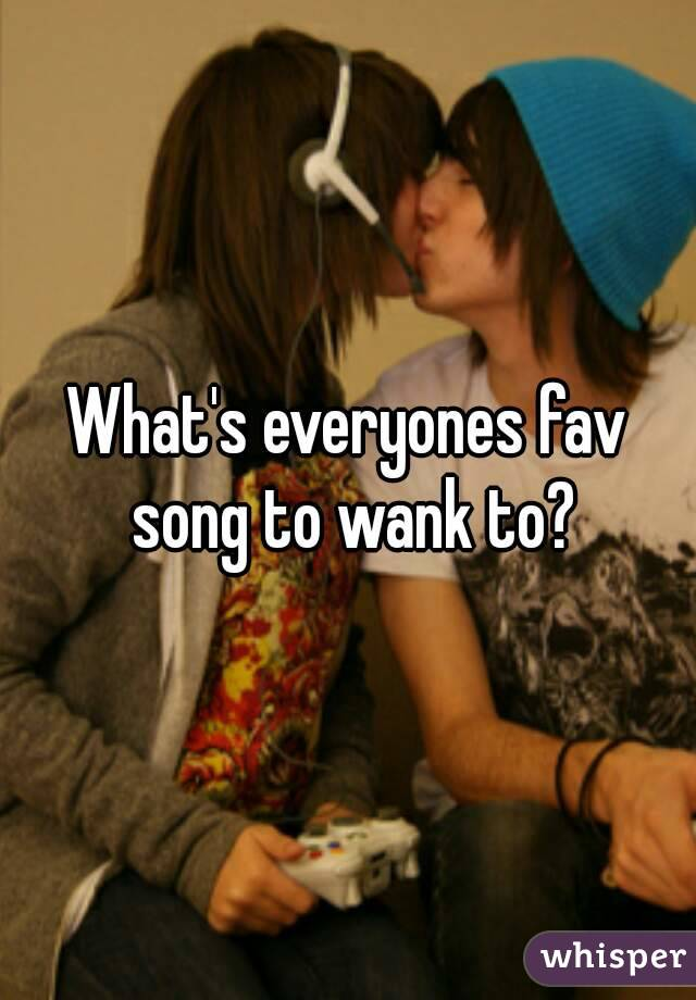 What's everyones fav song to wank to?