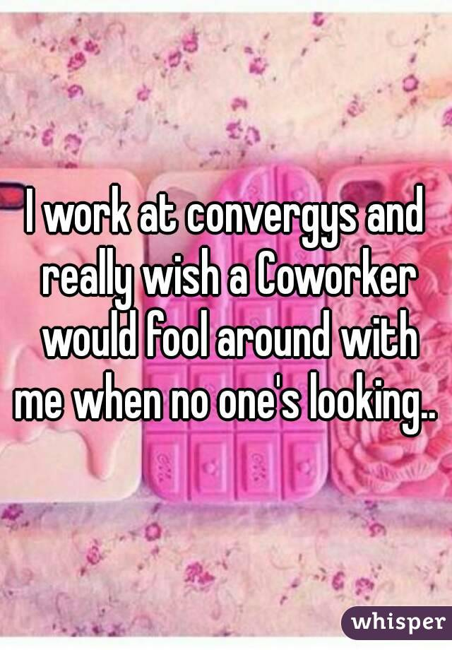 I work at convergys and really wish a Coworker would fool around with me when no one's looking..