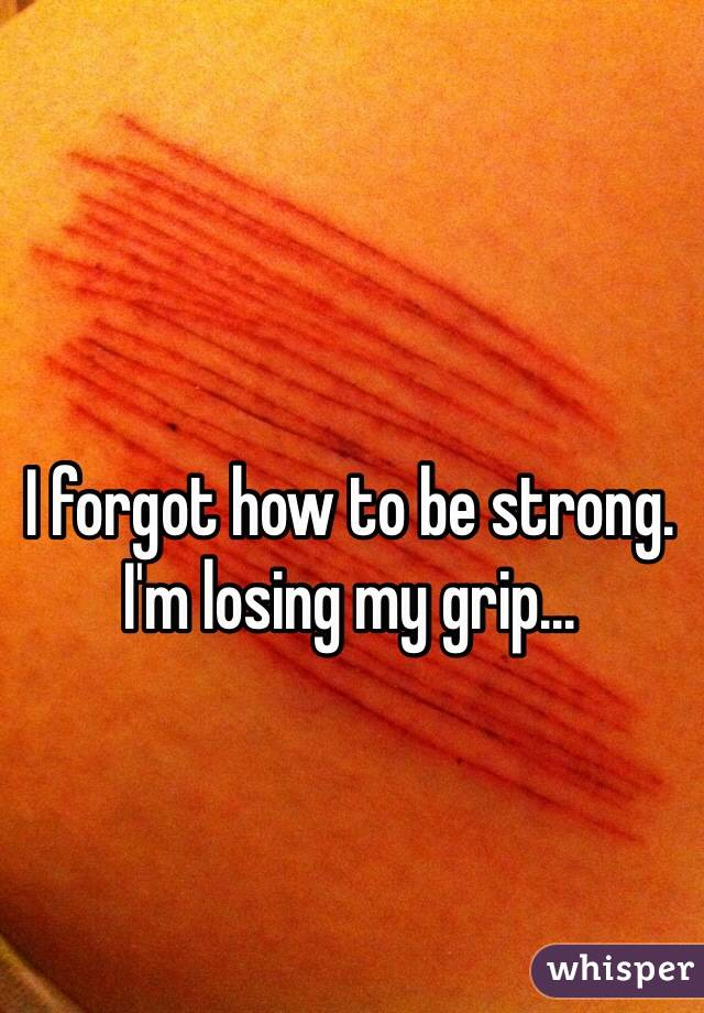 I forgot how to be strong. I'm losing my grip...