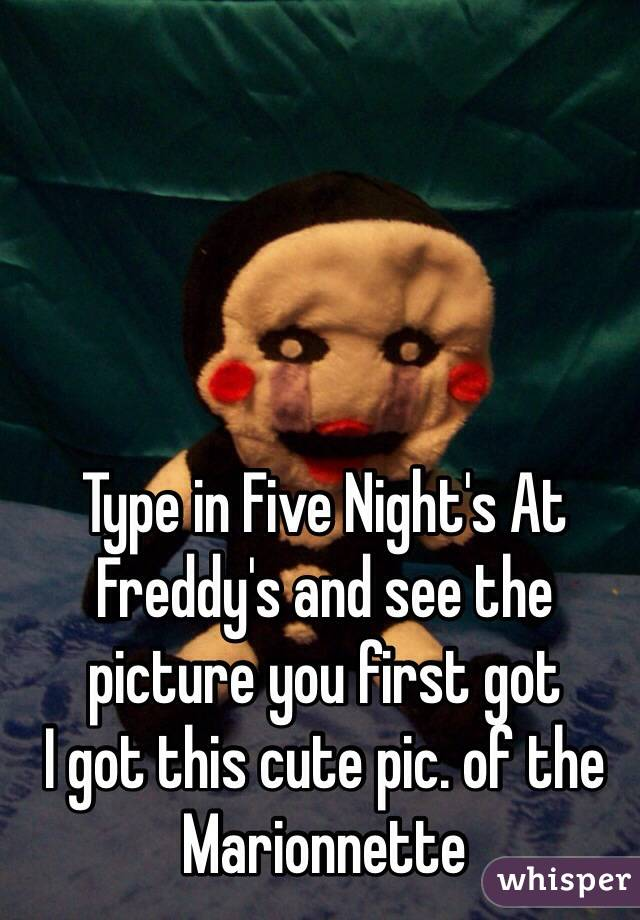 Type in Five Night's At Freddy's and see the picture you first got I got this cute pic. of the Marionnette