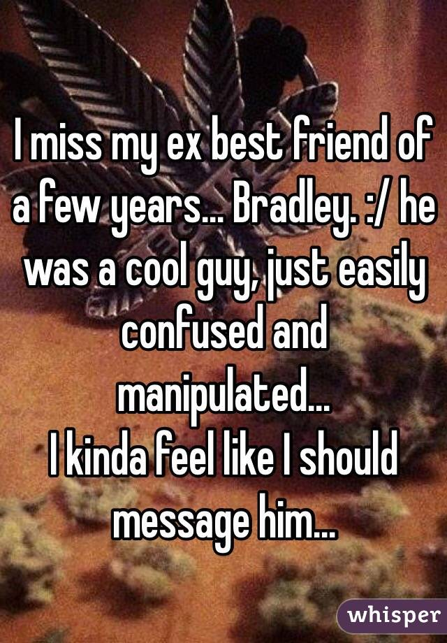 I miss my ex best friend of a few years... Bradley. :/ he was a cool guy, just easily confused and manipulated...  I kinda feel like I should message him...