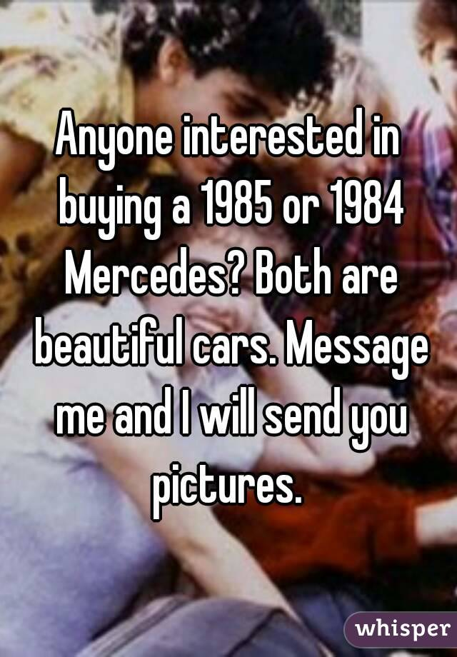 Anyone interested in buying a 1985 or 1984 Mercedes? Both are beautiful cars. Message me and I will send you pictures.