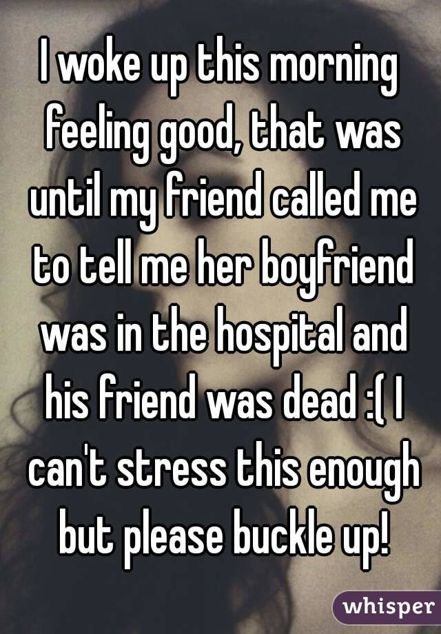 I woke up this morning feeling good, that was until my friend called me to tell me her boyfriend was in the hospital and his friend was dead :( I can't stress this enough but please buckle up!