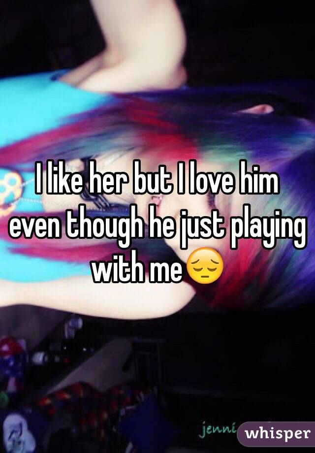 I like her but I love him even though he just playing with me😔