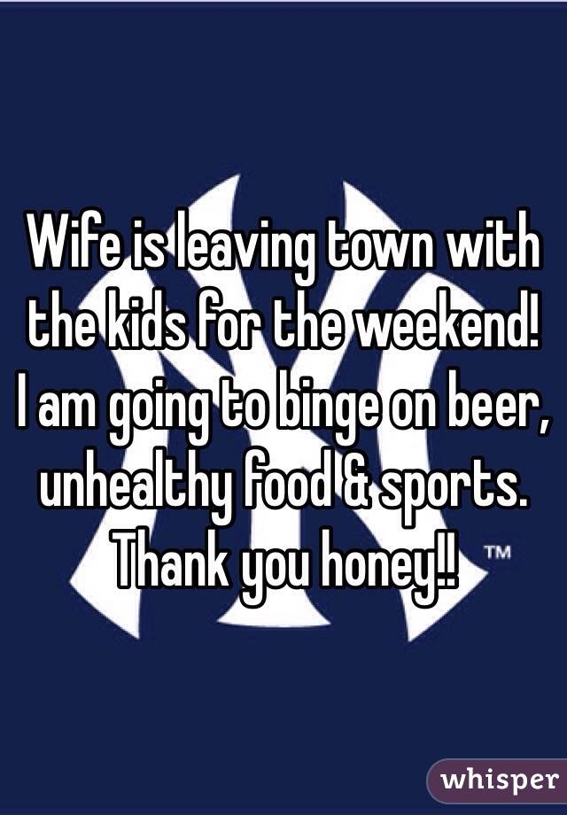 Wife is leaving town with the kids for the weekend!  I am going to binge on beer, unhealthy food & sports.  Thank you honey!!