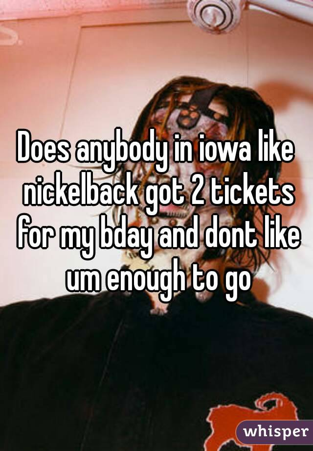 Does anybody in iowa like nickelback got 2 tickets for my bday and dont like um enough to go