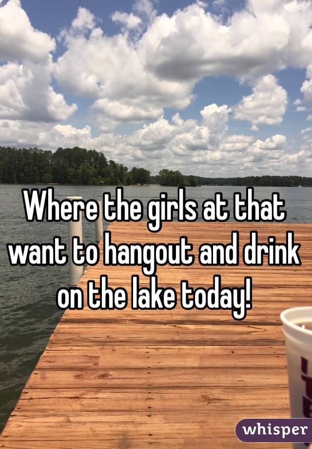 Where the girls at that want to hangout and drink on the lake today!