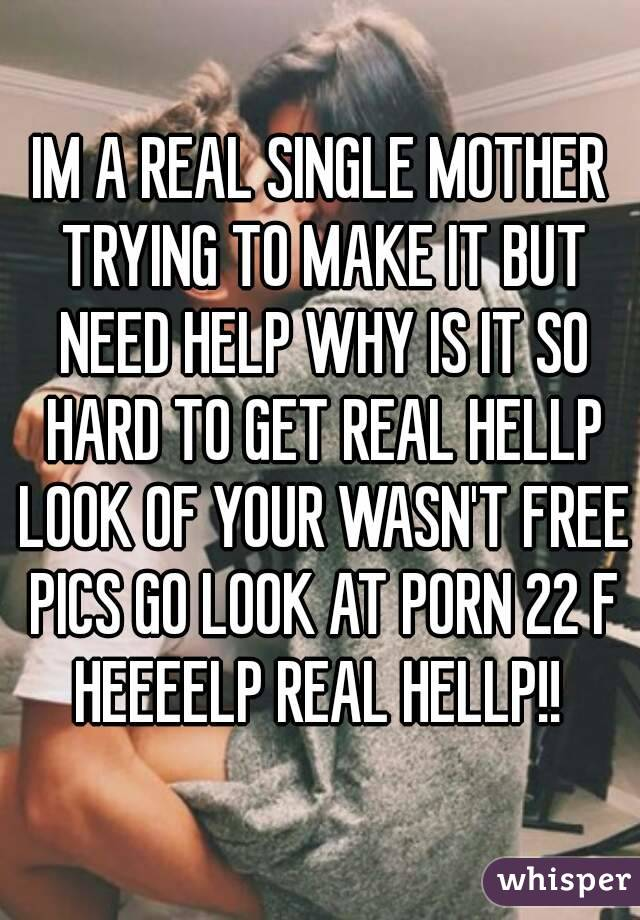 IM A REAL SINGLE MOTHER TRYING TO MAKE IT BUT NEED HELP WHY IS IT SO HARD TO GET REAL HELLP LOOK OF YOUR WASN'T FREE PICS GO LOOK AT PORN 22 F HEEEELP REAL HELLP!!