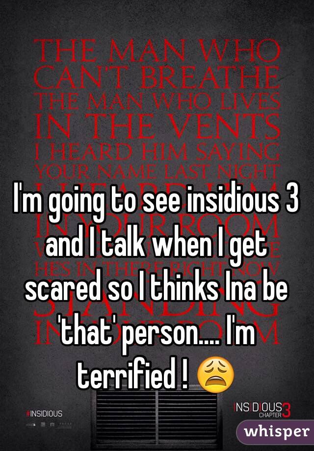 I'm going to see insidious 3 and I talk when I get scared so I thinks Ina be 'that' person.... I'm terrified ! 😩