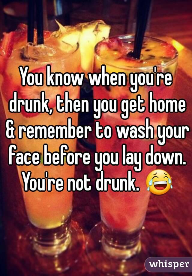 You know when you're drunk, then you get home & remember to wash your face before you lay down. You're not drunk. 😂