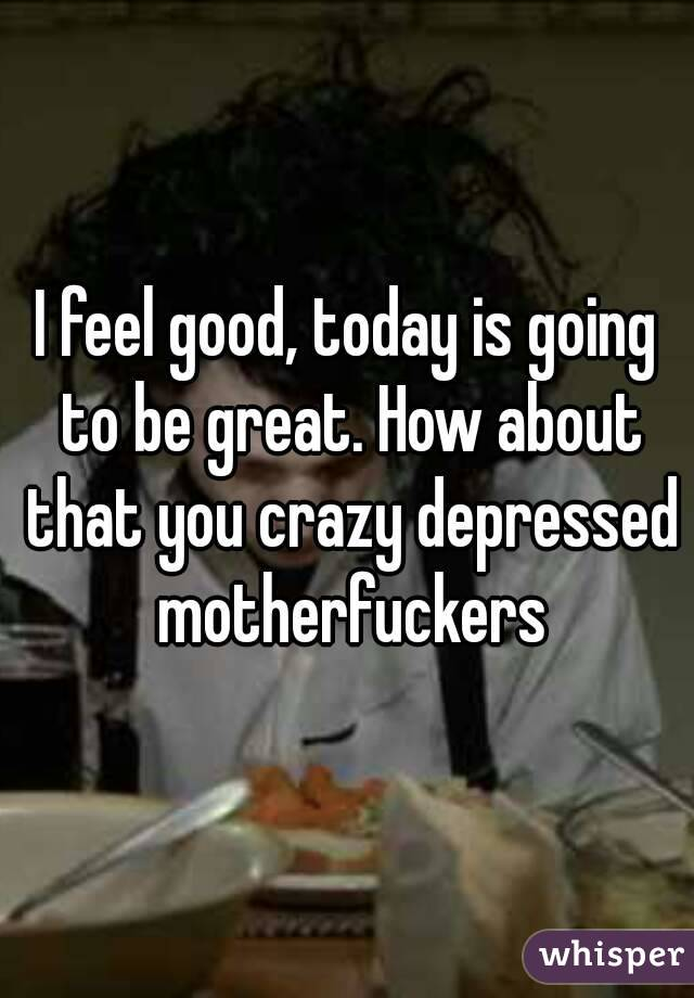 I feel good, today is going to be great. How about that you crazy depressed motherfuckers