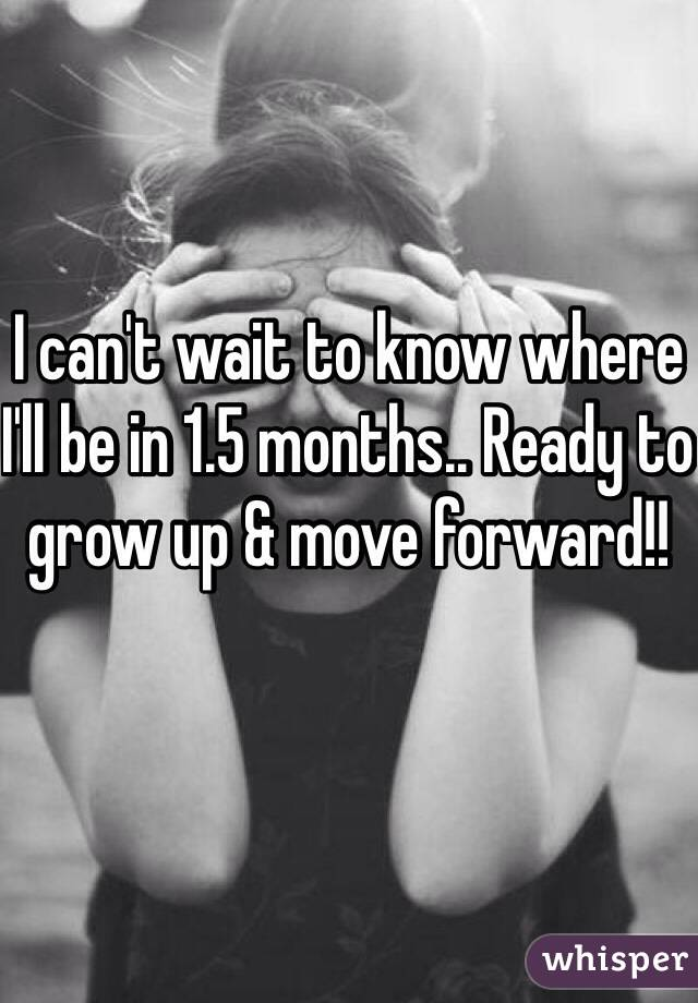 I can't wait to know where I'll be in 1.5 months.. Ready to grow up & move forward!!