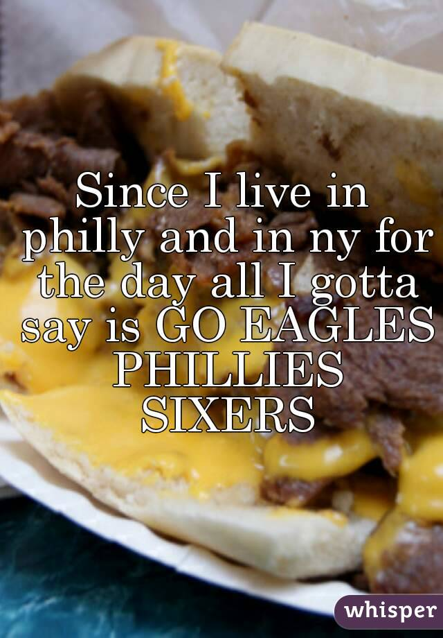 Since I live in philly and in ny for the day all I gotta say is GO EAGLES PHILLIES SIXERS