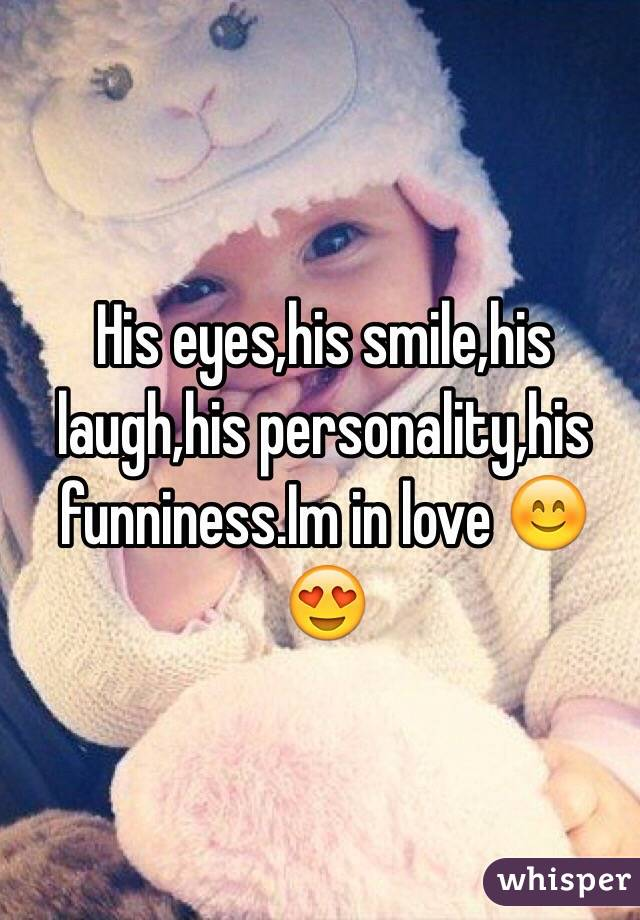 His eyes,his smile,his laugh,his personality,his funniness.Im in love 😊😍
