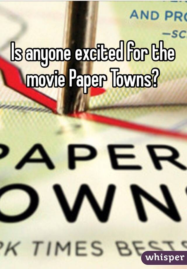Is anyone excited for the movie Paper Towns?