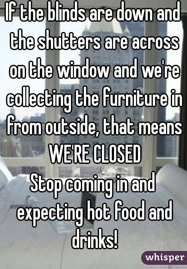 If the blinds are down and the shutters are across on the window and we're collecting the furniture in from outside, that means WE'RE CLOSED Stop coming in and expecting hot food and drinks!