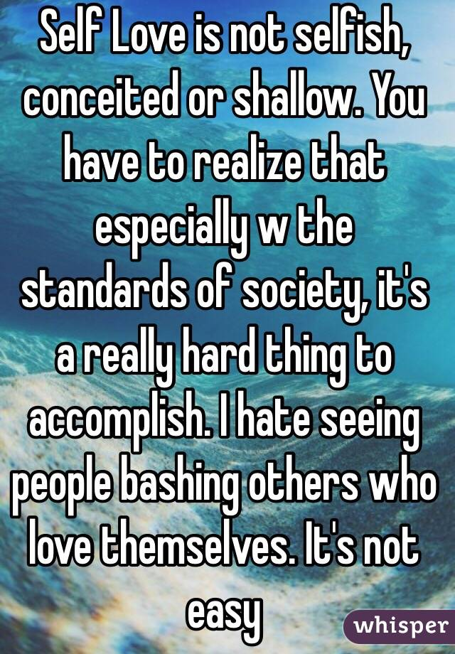 Self Love is not selfish, conceited or shallow. You have to realize that especially w the standards of society, it's a really hard thing to accomplish. I hate seeing people bashing others who love themselves. It's not easy