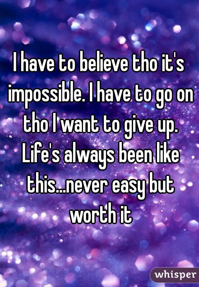 I have to believe tho it's impossible. I have to go on tho I want to give up. Life's always been like this...never easy but worth it