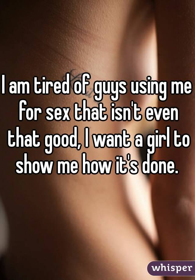 I am tired of guys using me for sex that isn't even that good, I want a girl to show me how it's done.
