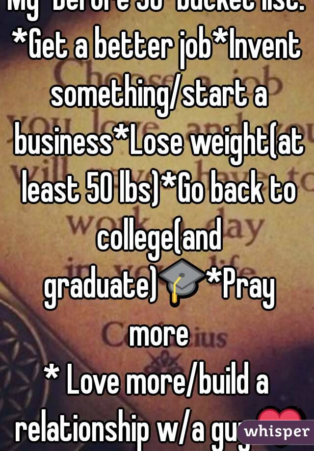 """My """"Before 30"""" bucket list: *Get a better job*Invent something/start a business*Lose weight(at least 50 lbs)*Go back to college(and graduate)🎓*Pray more * Love more/build a relationship w/a guy ❤"""