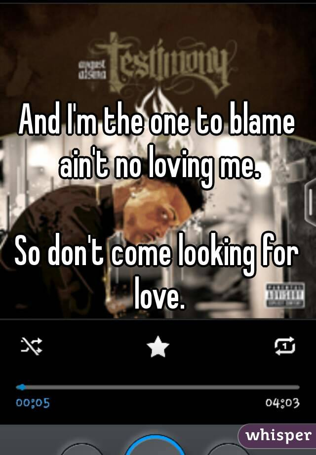 And I'm the one to blame ain't no loving me.  So don't come looking for love.